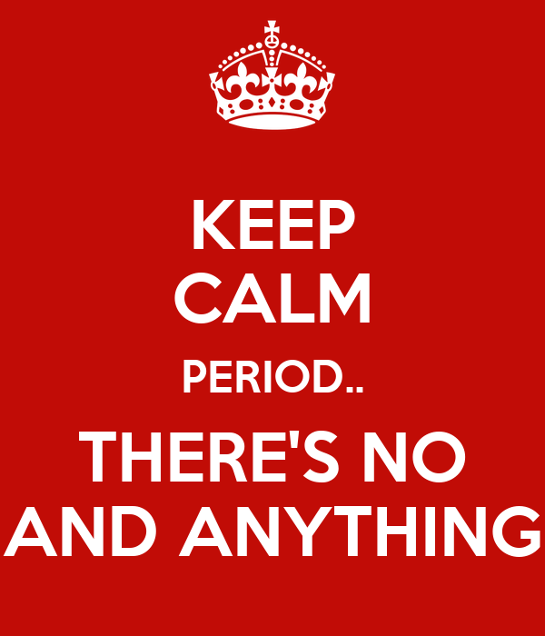 KEEP CALM PERIOD.. THERE'S NO AND ANYTHING