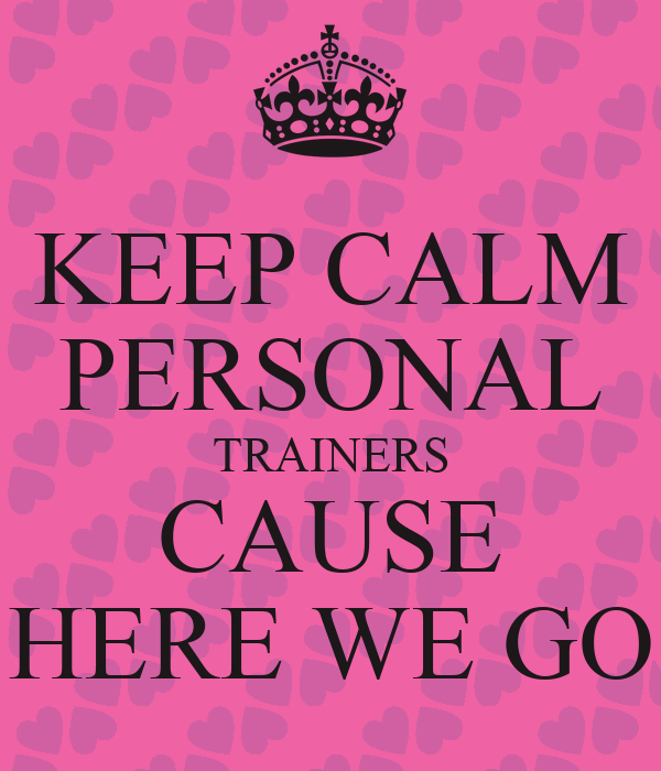 KEEP CALM PERSONAL TRAINERS CAUSE HERE WE GO