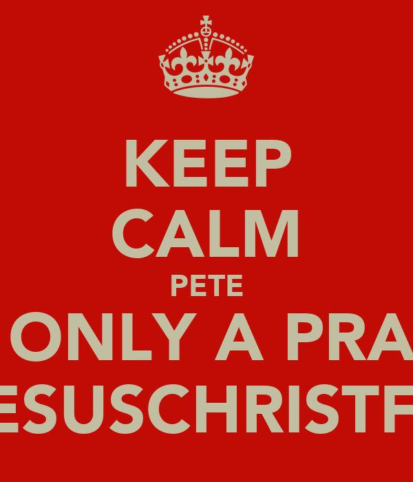 KEEP CALM PETE ITS ONLY A PRANK @JESUSCHRISTFTM