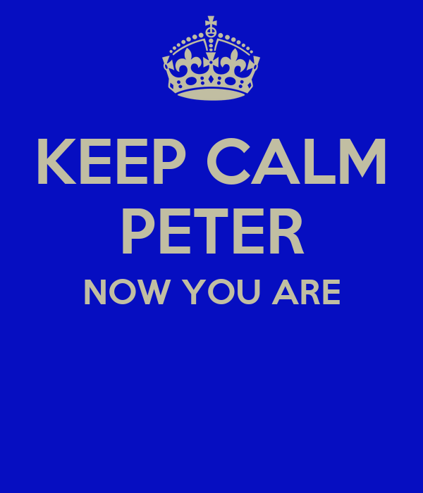 KEEP CALM PETER NOW YOU ARE