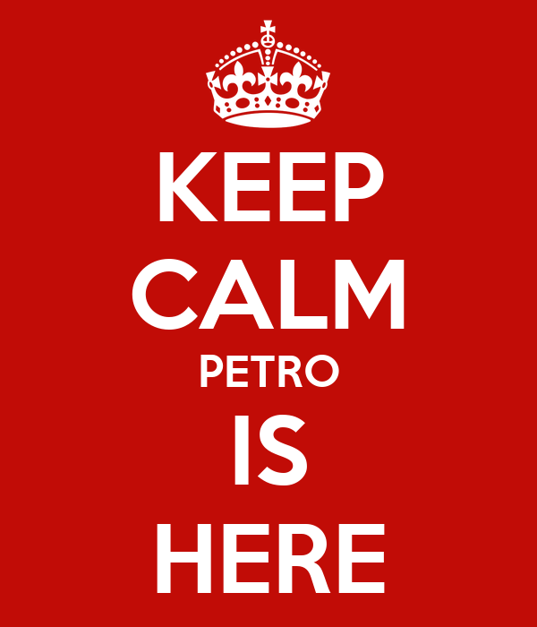 KEEP CALM PETRO IS HERE