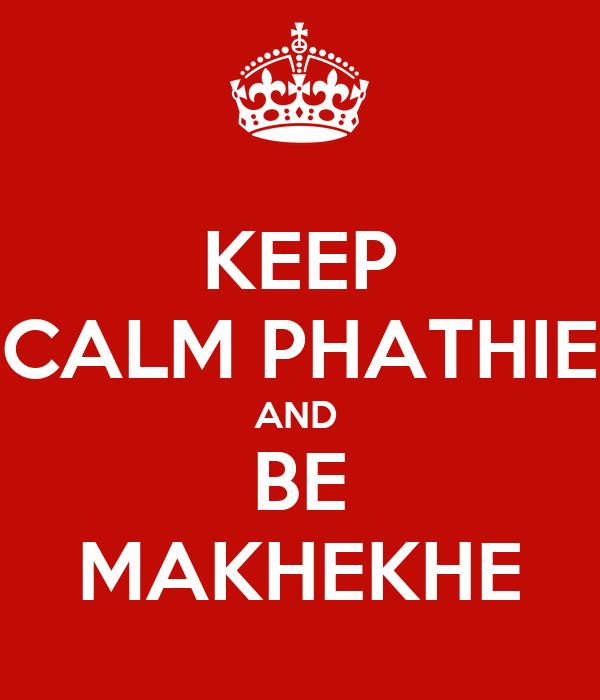 KEEP CALM PHATHIE AND  BE MAKHEKHE