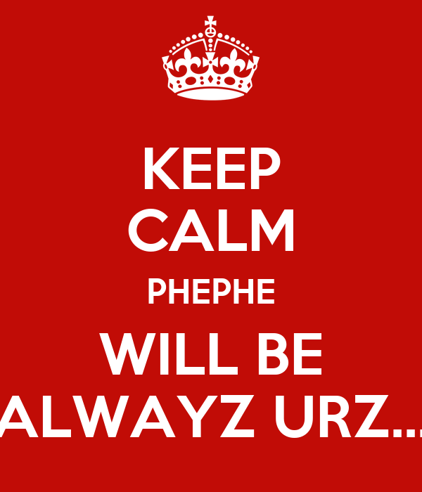 KEEP CALM PHEPHE WILL BE ALWAYZ URZ...