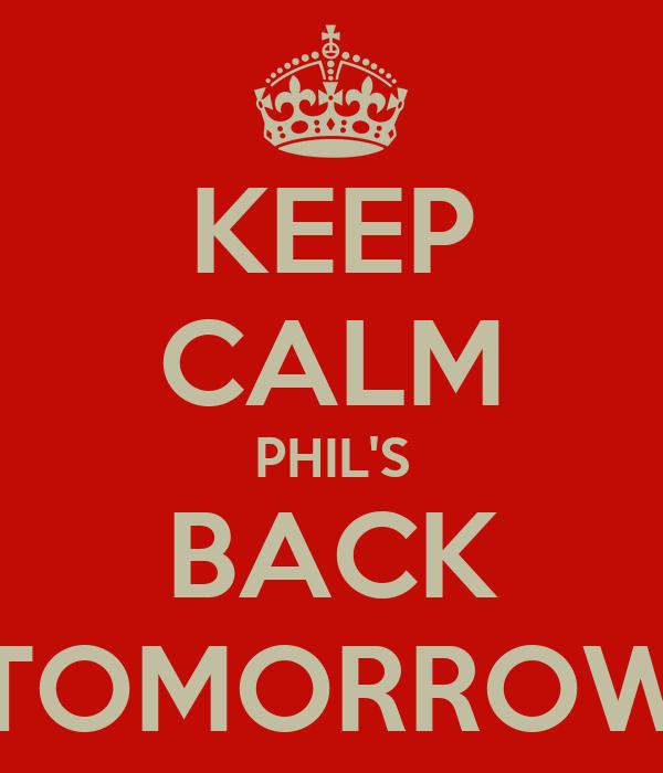 KEEP CALM PHIL'S BACK TOMORROW