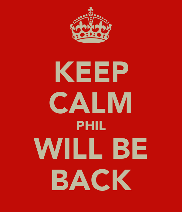 KEEP CALM PHIL WILL BE BACK