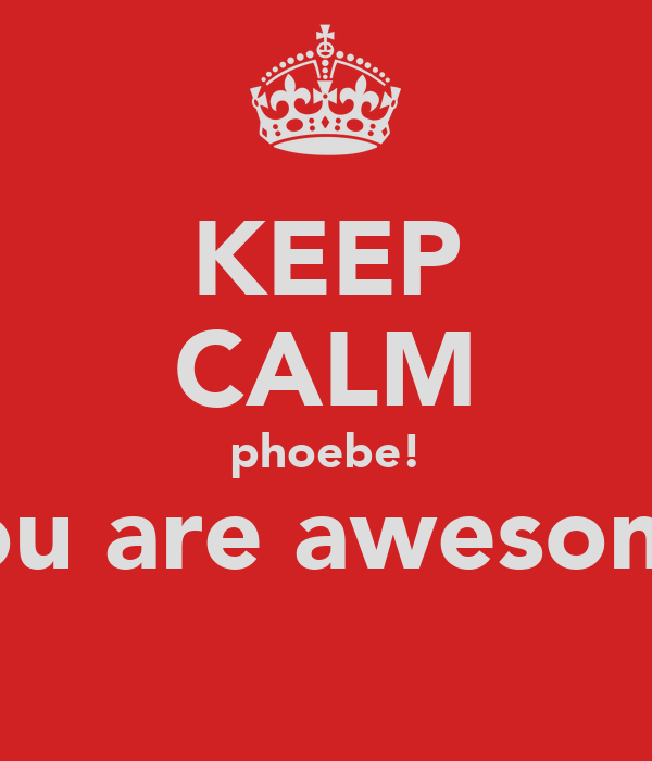 KEEP CALM phoebe! you are awesome