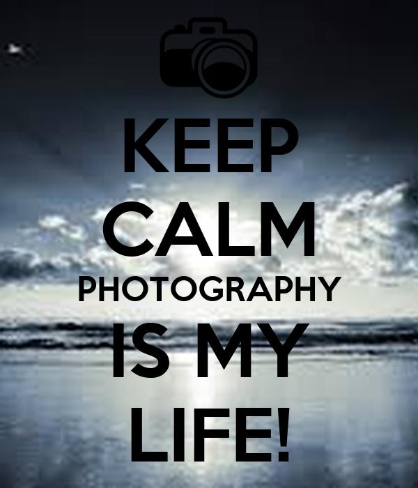 KEEP CALM PHOTOGRAPHY IS MY LIFE!