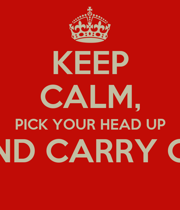 KEEP CALM, PICK YOUR HEAD UP AND CARRY ON