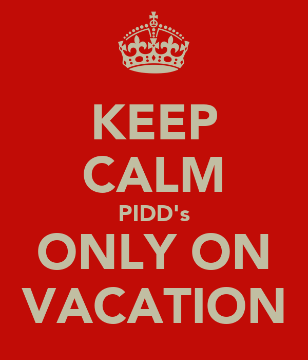 KEEP CALM PIDD's ONLY ON VACATION