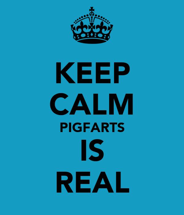 KEEP CALM PIGFARTS IS REAL
