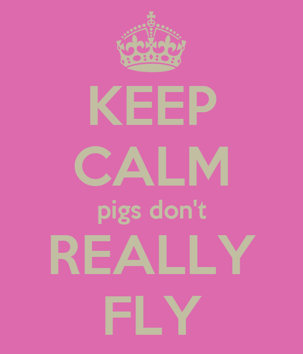 KEEP CALM pigs don't REALLY FLY