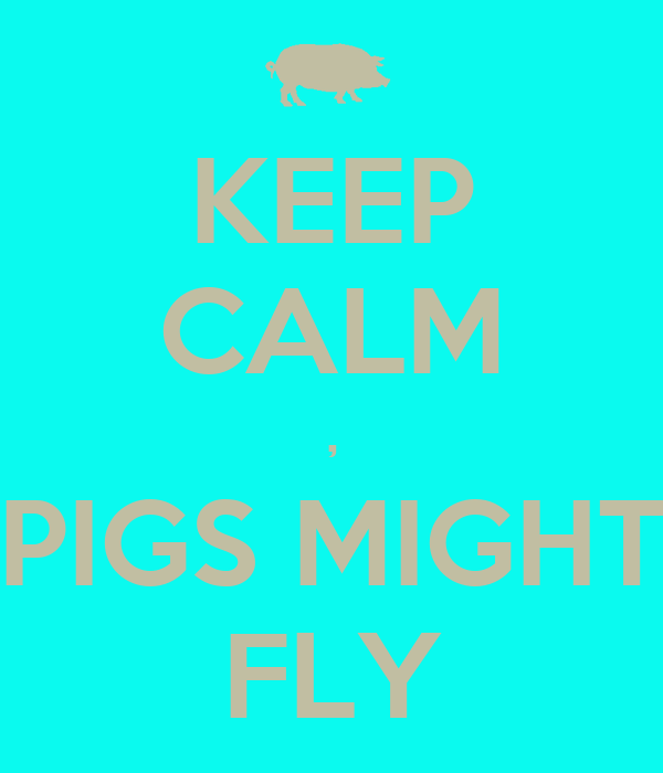 KEEP CALM , PIGS MIGHT FLY