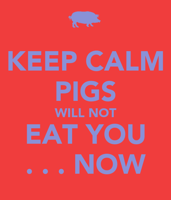 KEEP CALM PIGS WILL NOT EAT YOU . . . NOW