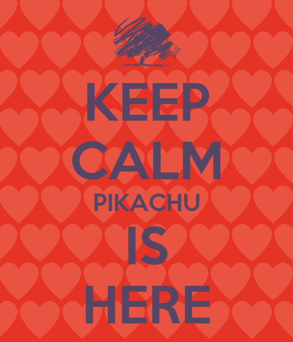 KEEP CALM PIKACHU IS HERE