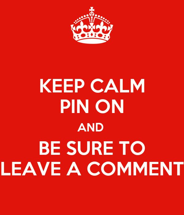KEEP CALM PIN ON AND  BE SURE TO LEAVE A COMMENT