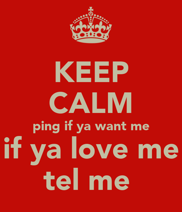 KEEP CALM ping if ya want me if ya love me tel me