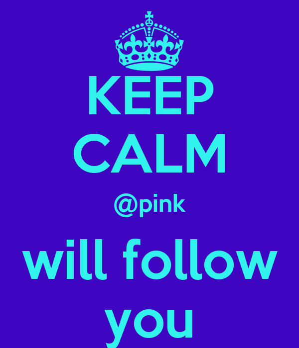 KEEP CALM @pink will follow you