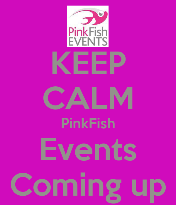 KEEP CALM PinkFish Events Coming up