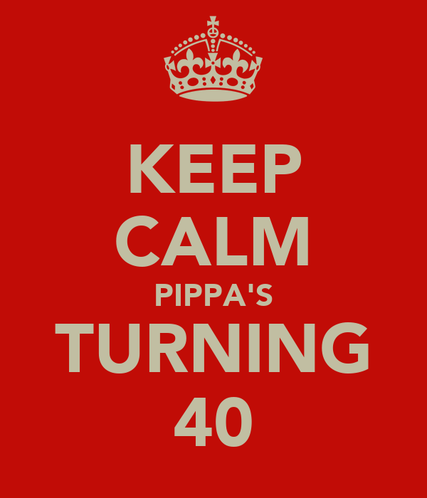 KEEP CALM PIPPA'S TURNING 40