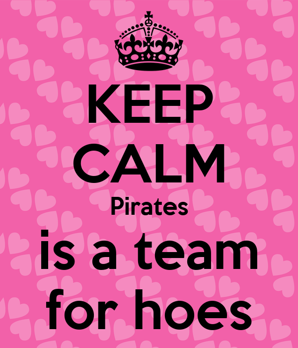 KEEP CALM Pirates is a team for hoes