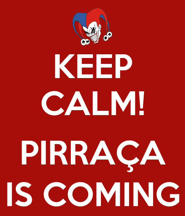 KEEP CALM!  PIRRAÇA IS COMING