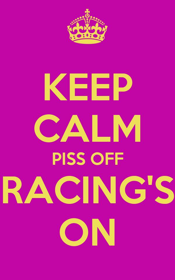 KEEP CALM PISS OFF RACING'S ON