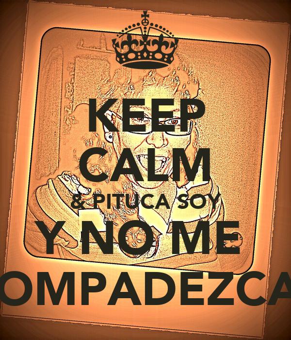 KEEP CALM & PITUCA SOY Y NO ME  COMPADEZCAS