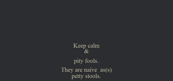 Keep calm & pity fools. They are naive  as(s) petty stools.