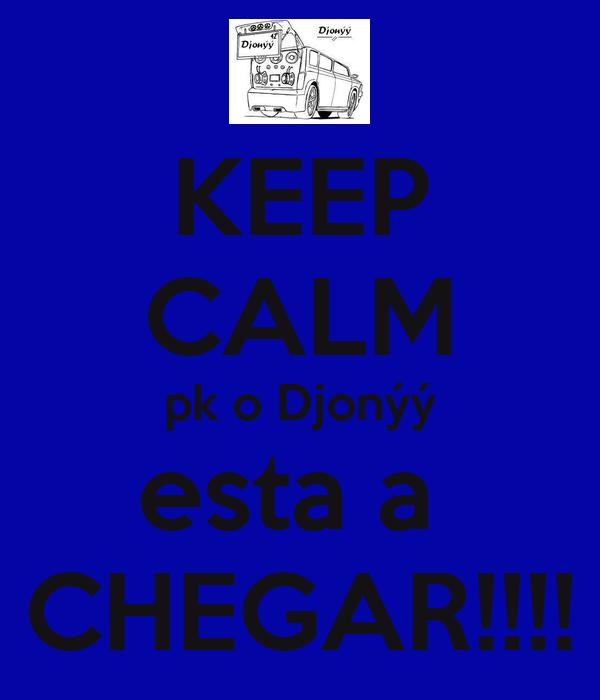 KEEP CALM pk o Djonýý esta a  CHEGAR!!!!