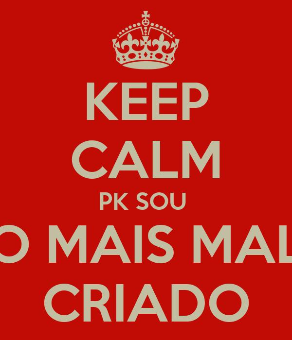 KEEP CALM PK SOU  O MAIS MAL CRIADO