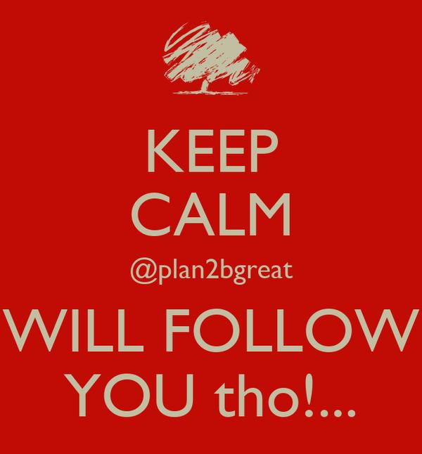 KEEP CALM @plan2bgreat WILL FOLLOW YOU tho!...