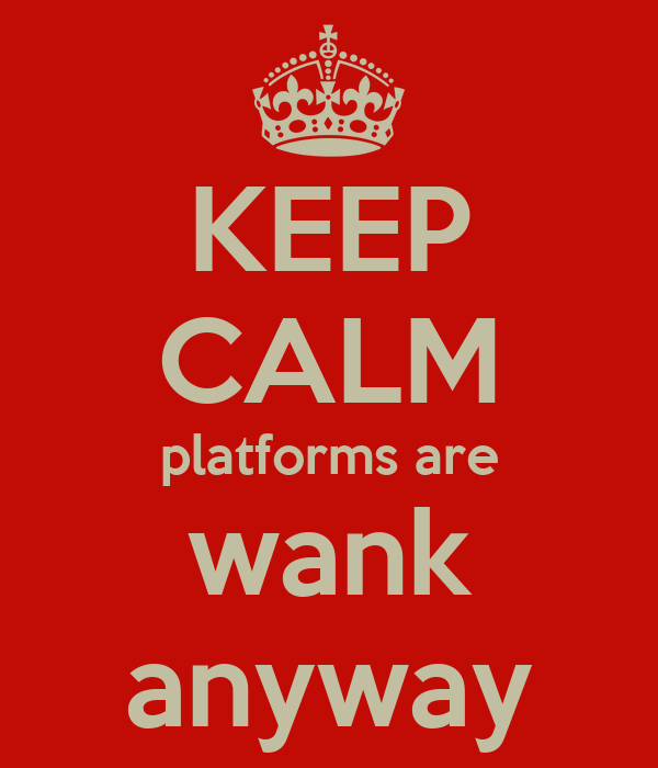 KEEP CALM platforms are wank anyway