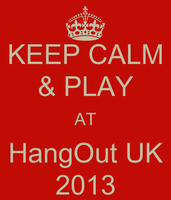 KEEP CALM & PLAY AT HangOut UK 2013