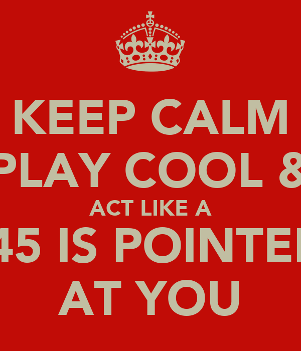 KEEP CALM PLAY COOL & ACT LIKE A .45 IS POINTED AT YOU