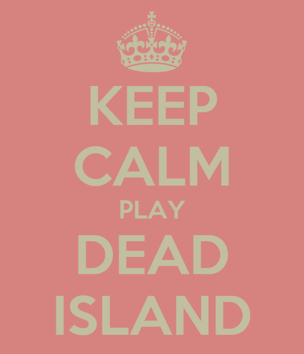 KEEP CALM PLAY DEAD ISLAND