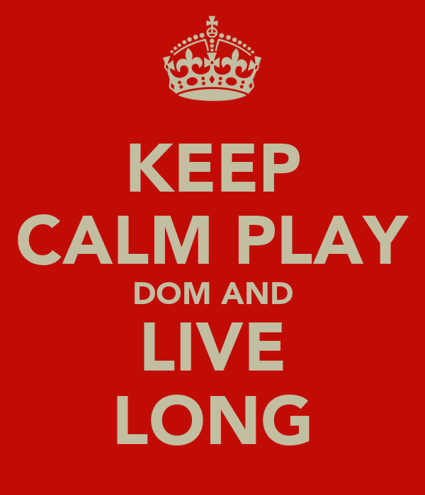 KEEP CALM PLAY DOM AND LIVE LONG