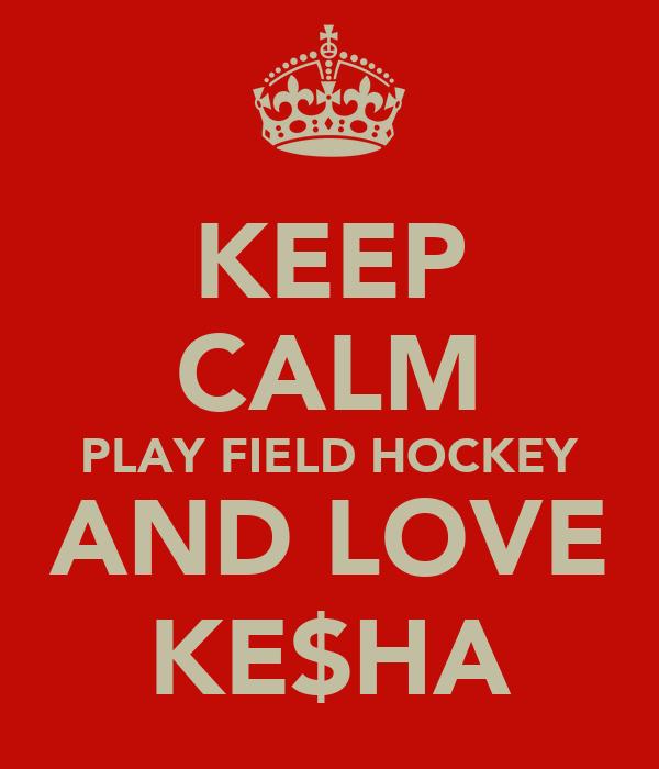 KEEP CALM PLAY FIELD HOCKEY AND LOVE KE$HA