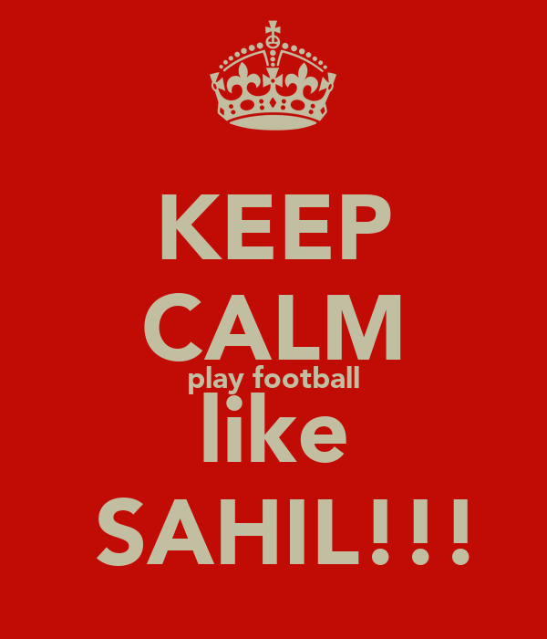 KEEP CALM play football like  SAHIL!!!