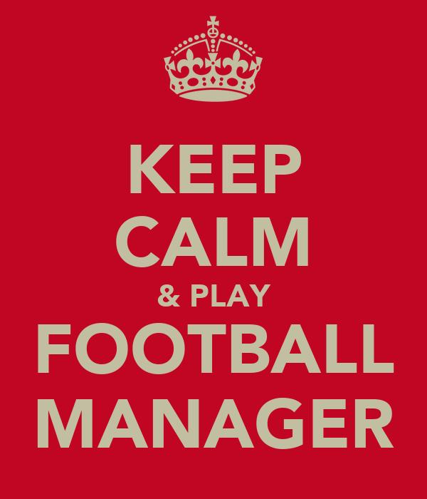 KEEP CALM & PLAY FOOTBALL MANAGER
