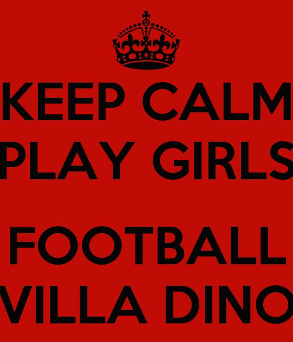 KEEP CALM PLAY GIRLS  FOOTBALL VILLA DINO