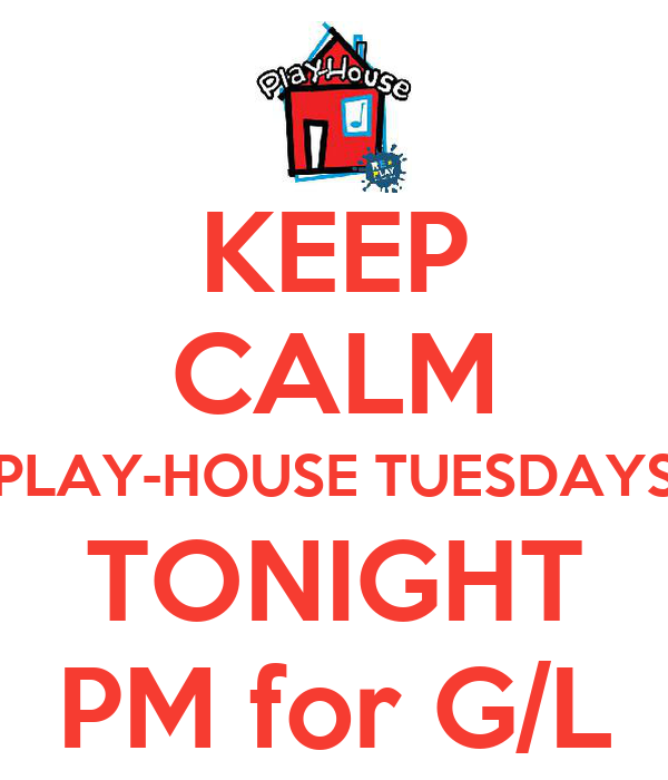 KEEP CALM PLAY-HOUSE TUESDAYS TONIGHT PM for G/L