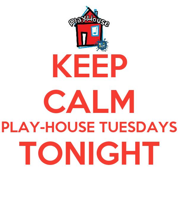 KEEP CALM PLAY-HOUSE TUESDAYS TONIGHT