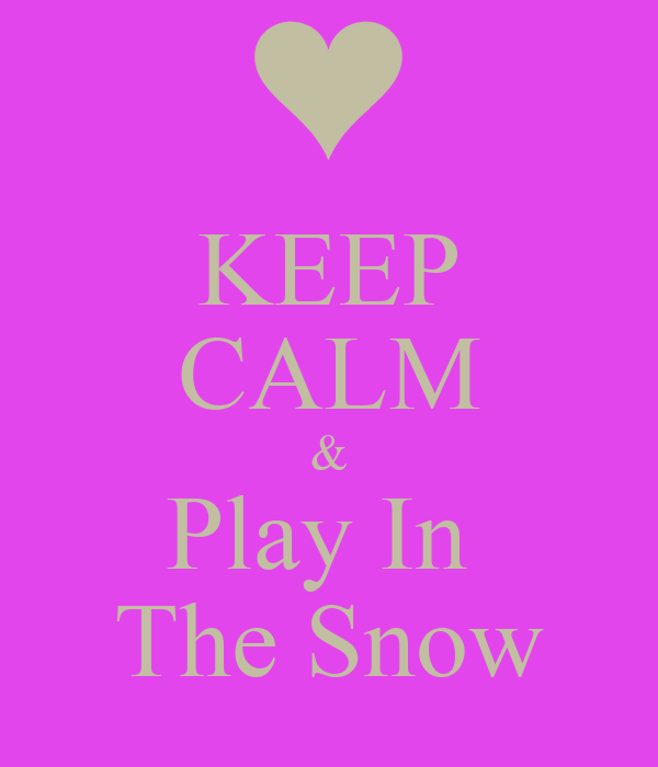 KEEP CALM & Play In  The Snow