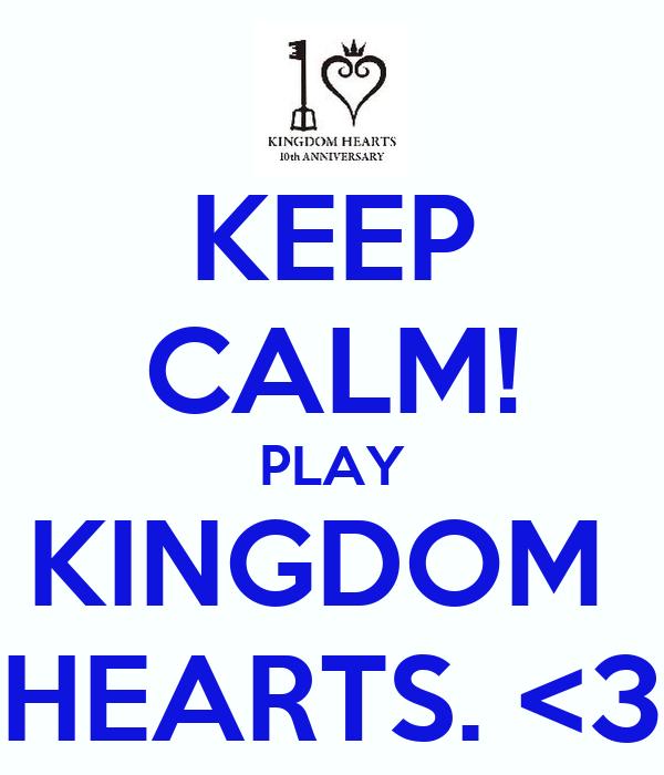 KEEP CALM! PLAY KINGDOM  HEARTS. <3