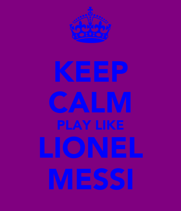 KEEP CALM PLAY LIKE LIONEL MESSI