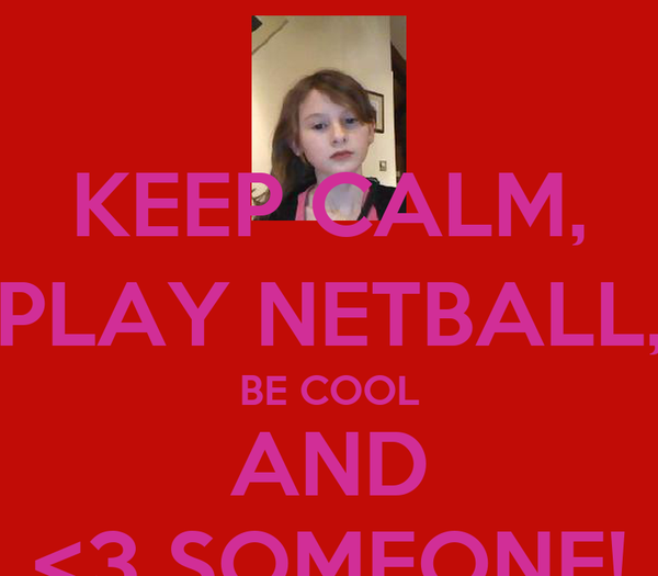 KEEP CALM, PLAY NETBALL, BE COOL AND <3 SOMEONE!