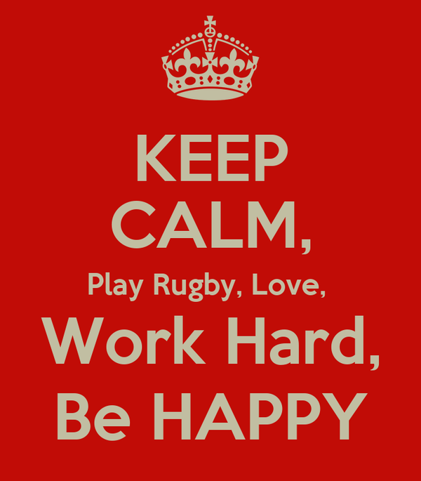 KEEP CALM, Play Rugby, Love,  Work Hard, Be HAPPY
