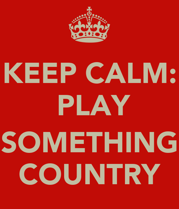 KEEP CALM:  PLAY  SOMETHING COUNTRY