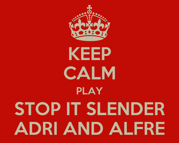 KEEP CALM PLAY STOP IT SLENDER ADRI AND ALFRE