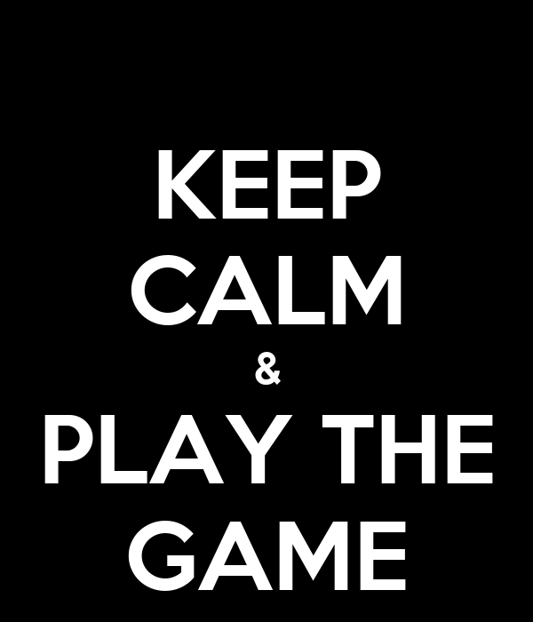 KEEP CALM & PLAY THE GAME